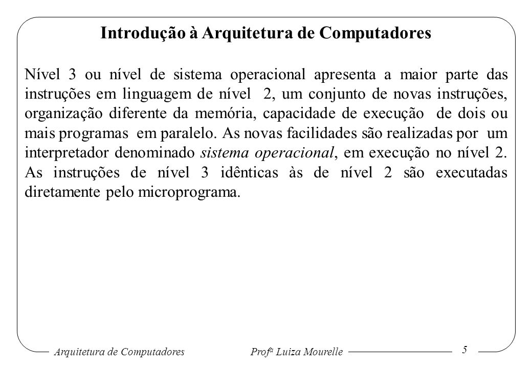 Arquitetura de Computadores Prof a Luiza Mourelle 6 Introdução à Arquitetura de Computadores Nível 4 ou nível de linguagem de montagem consiste de uma forma simbólica para uma linguagem de nível inferior.