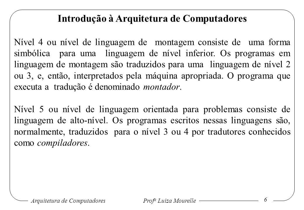 Arquitetura de Computadores Prof a Luiza Mourelle 7 Introdução à Arquitetura de Computadores Os níveis 2 e 3 são sempre interpretados, enquanto os níveis 4 e 5 são, geralmente, traduzidos.
