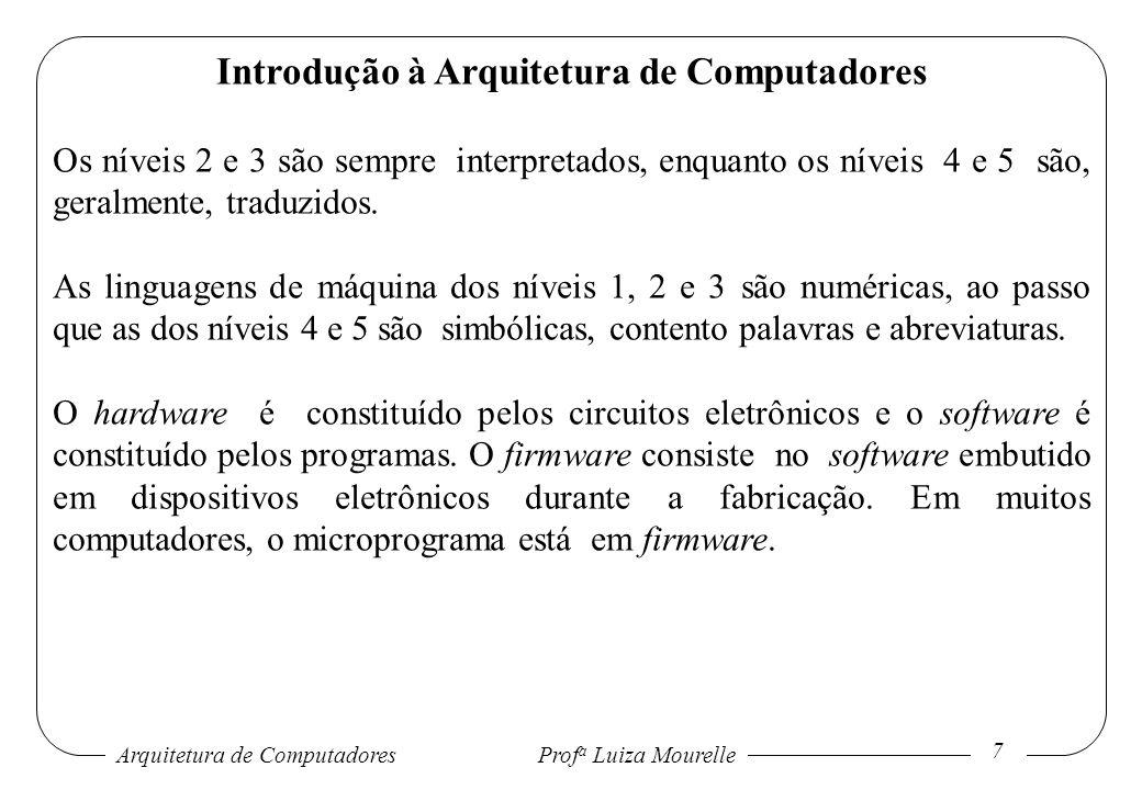 Arquitetura de Computadores Prof a Luiza Mourelle 8 Introdução à Arquitetura de Computadores Hardware e software são logicamente equivalentes, isto é, qualquer operação efetuada pelo software pode também ser implementada pelo hardware e qualquer instrução executada pelo hardware pode também ser simulada pelo software.
