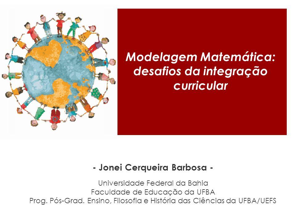 Modelagem Matemática: desafios da integração curricular - Jonei Cerqueira Barbosa - Universidade Federal da Bahia Faculdade de Educação da UFBA Prog.