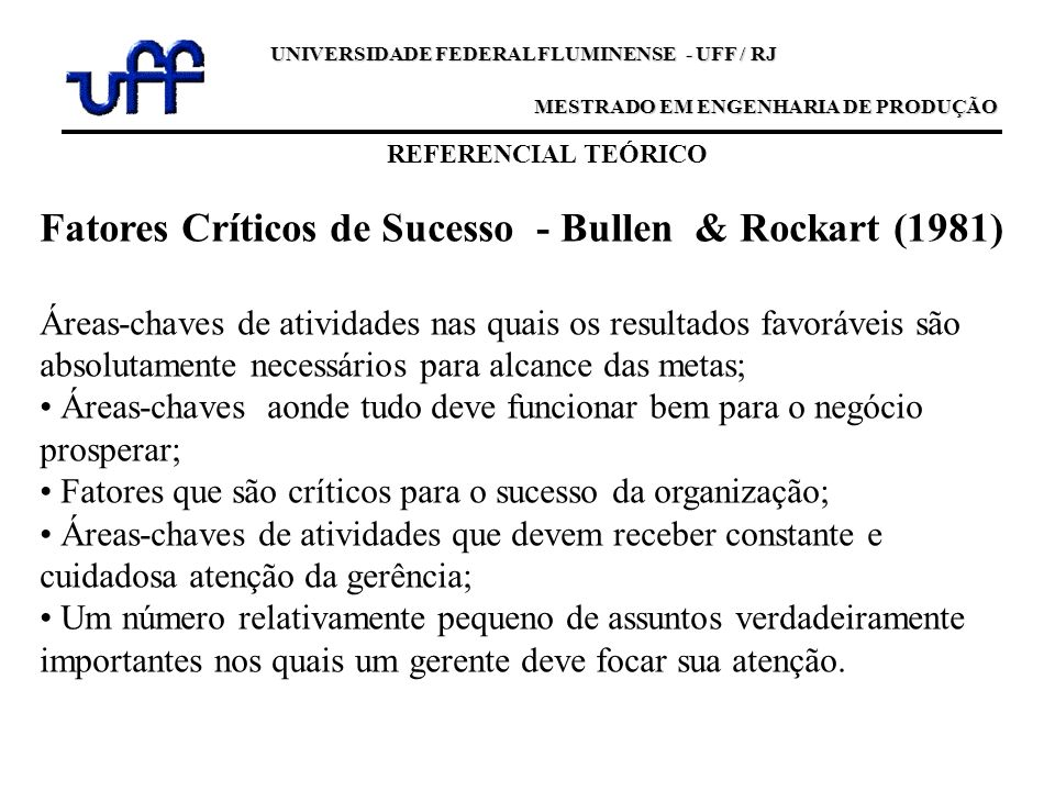 REFERENCIAL TEÓRICO UNIVERSIDADE FEDERAL FLUMINENSE - UFF / RJ MESTRADO EM ENGENHARIA DE PRODUÇÃO Fatores Críticos de Sucesso - Bullen & Rockart (1981