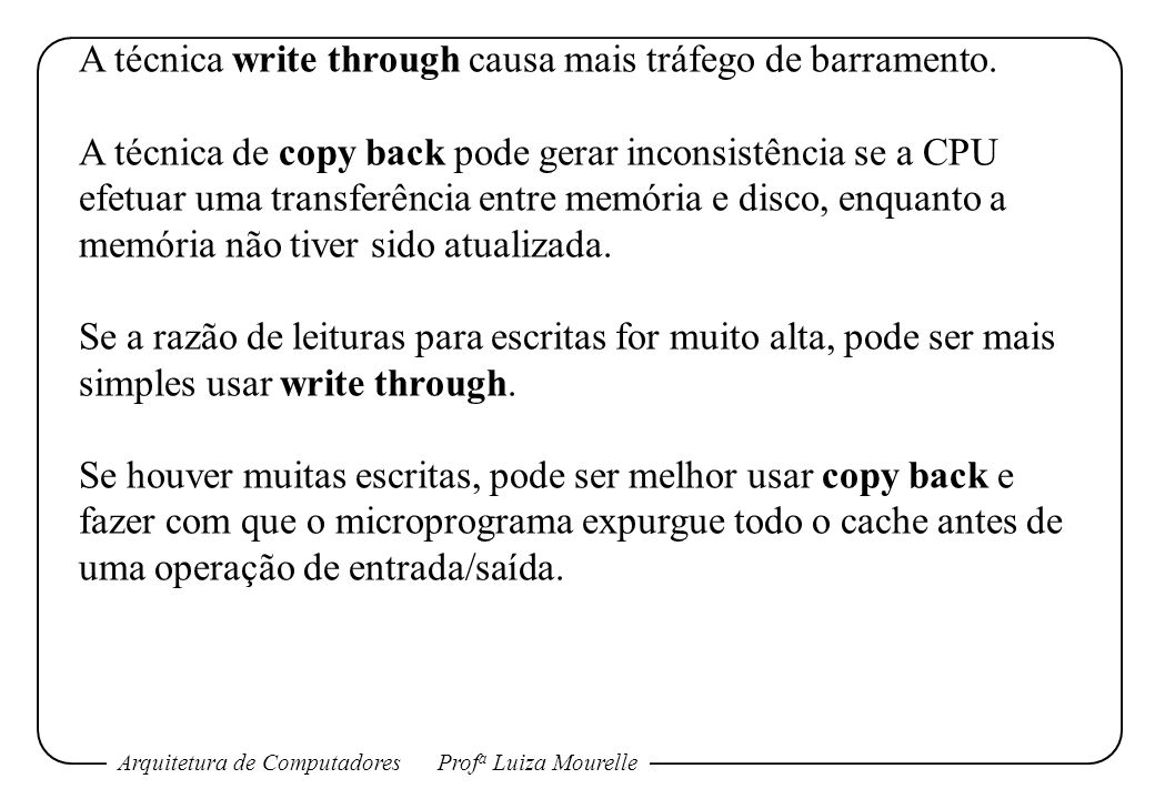 Arquitetura de ComputadoresProf a Luiza Mourelle A técnica write through causa mais tráfego de barramento. A técnica de copy back pode gerar inconsist