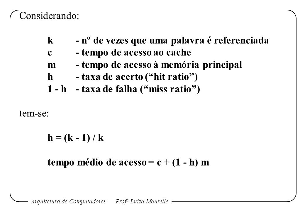 Arquitetura de ComputadoresProf a Luiza Mourelle Considerando: k- nº de vezes que uma palavra é referenciada c- tempo de acesso ao cache m- tempo de acesso à memória principal h- taxa de acerto (hit ratio) 1 - h- taxa de falha (miss ratio) tem-se: h = (k - 1) / k tempo médio de acesso = c + (1 - h) m