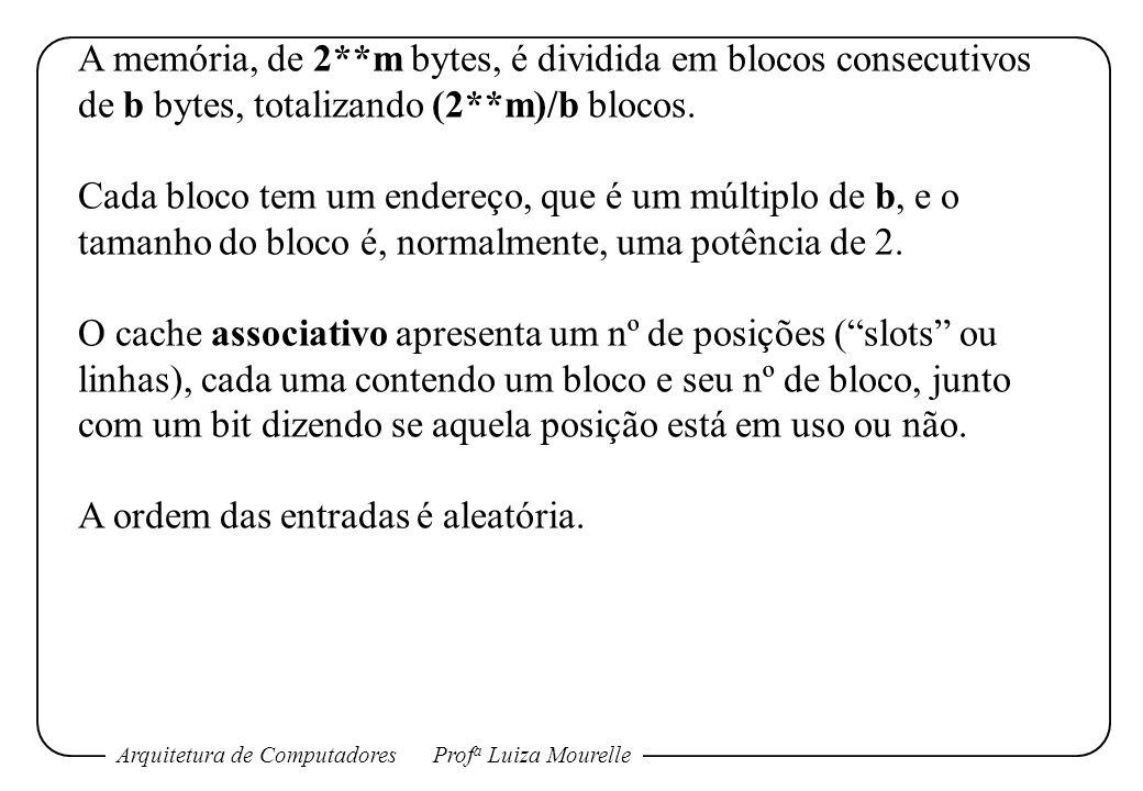 Arquitetura de ComputadoresProf a Luiza Mourelle A memória, de 2**m bytes, é dividida em blocos consecutivos de b bytes, totalizando (2**m)/b blocos.