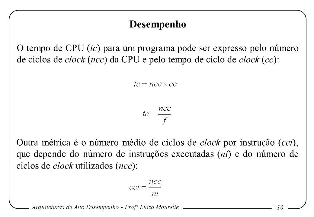 Arquiteturas de Alto Desempenho - Prof a Luiza Mourelle 10 Desempenho O tempo de CPU (tc) para um programa pode ser expresso pelo número de ciclos de
