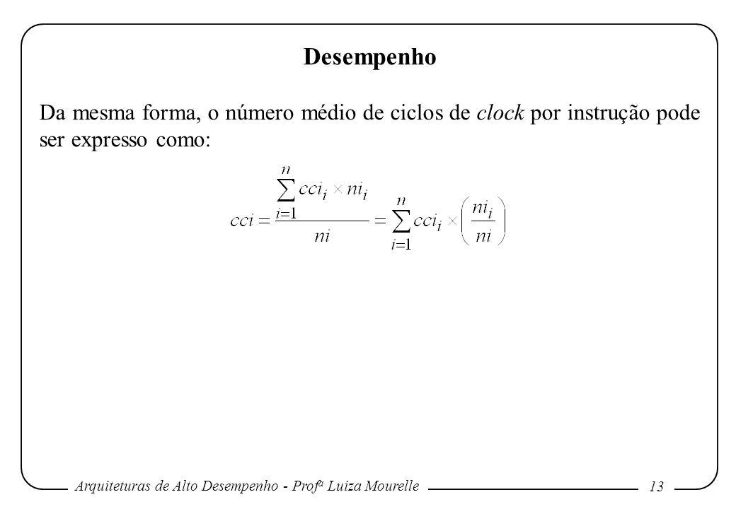 Arquiteturas de Alto Desempenho - Prof a Luiza Mourelle 13 Desempenho Da mesma forma, o número médio de ciclos de clock por instrução pode ser express