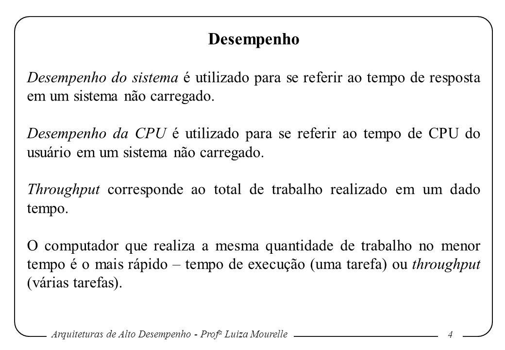 Arquiteturas de Alto Desempenho - Prof a Luiza Mourelle 4 Desempenho Desempenho do sistema é utilizado para se referir ao tempo de resposta em um sist