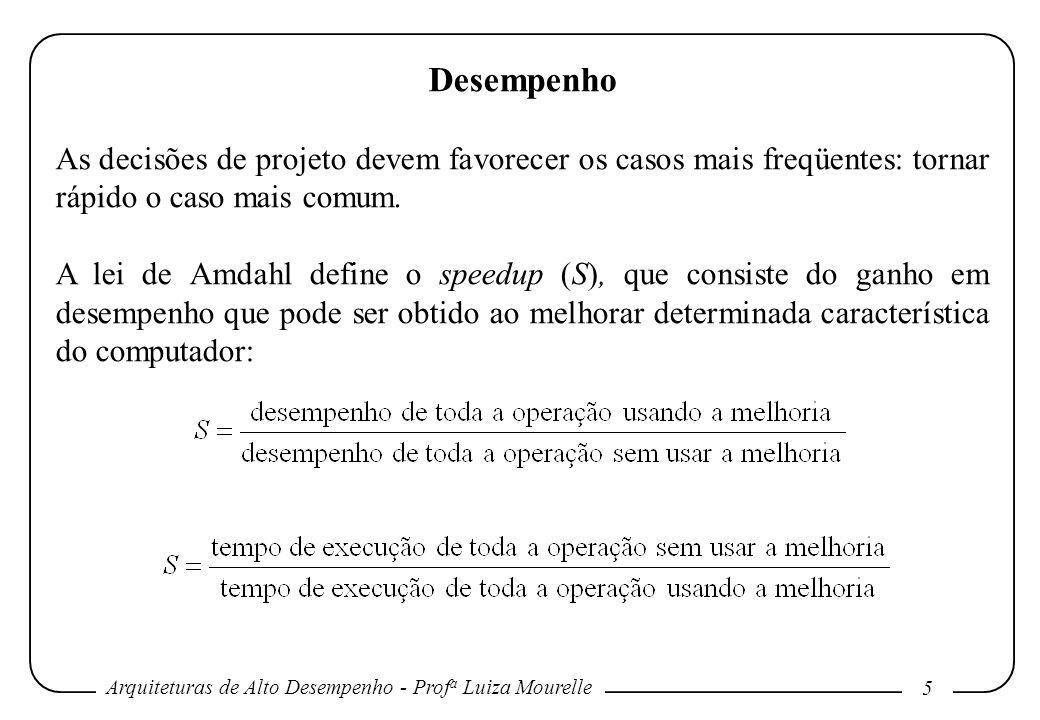 Arquiteturas de Alto Desempenho - Prof a Luiza Mourelle 5 Desempenho As decisões de projeto devem favorecer os casos mais freqüentes: tornar rápido o