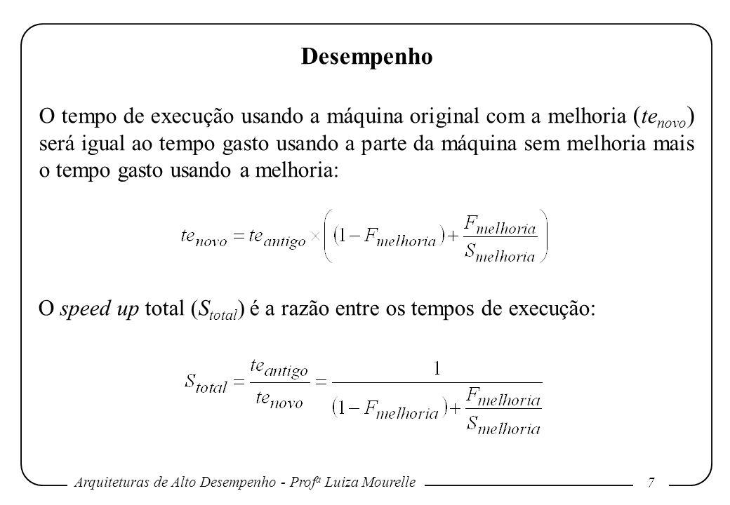 Arquiteturas de Alto Desempenho - Prof a Luiza Mourelle 8 Desempenho Ex: Suponha uma melhoria que executa 10 vezes mais rápido do que o original, mas é utilizada somente 40% do tempo.