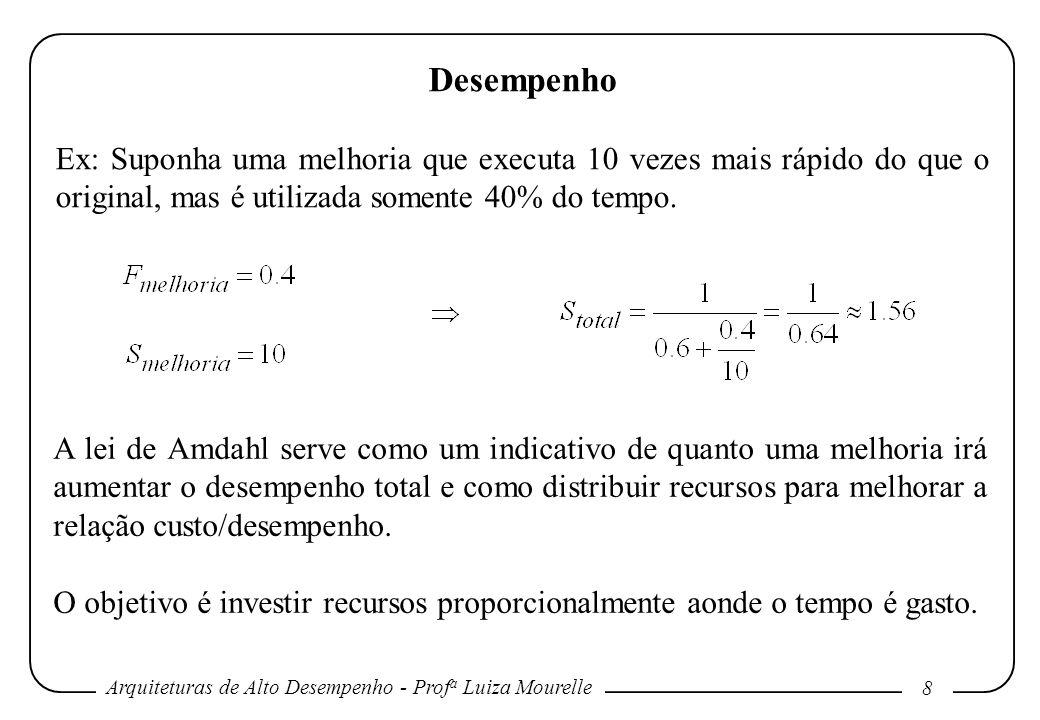 Arquiteturas de Alto Desempenho - Prof a Luiza Mourelle 8 Desempenho Ex: Suponha uma melhoria que executa 10 vezes mais rápido do que o original, mas
