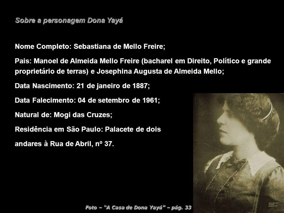Sobre a personagem Dona Yayá Nome Completo: Sebastiana de Mello Freire; Pais: Manoel de Almeida Mello Freire (bacharel em Direito, Político e grande p