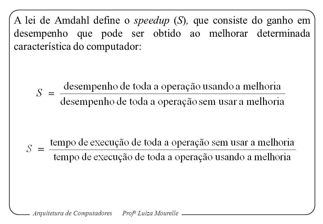 Arquitetura de ComputadoresProf a Luiza Mourelle A lei de Amdahl define o speedup (S), que consiste do ganho em desempenho que pode ser obtido ao melh