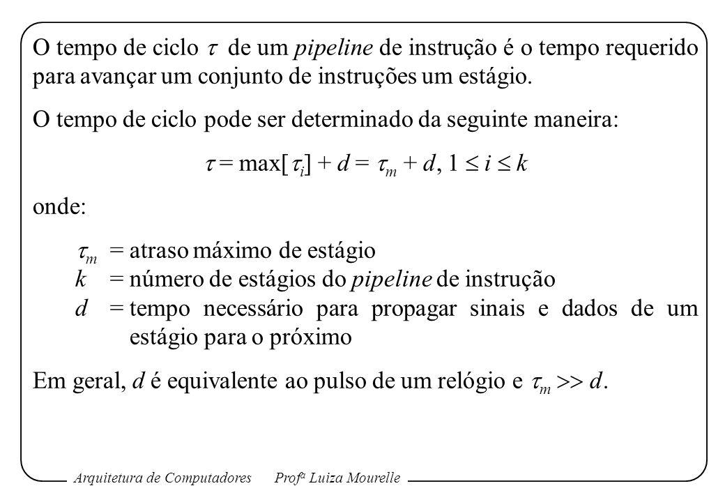 Arquitetura de ComputadoresProf a Luiza Mourelle O tempo de ciclo de um pipeline de instrução é o tempo requerido para avançar um conjunto de instruçõ