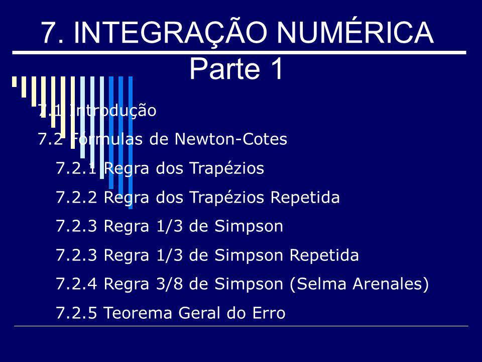 7. INTEGRAÇÃO NUMÉRICA Parte 1 7.1 Introdução 7.2 Fórmulas de Newton-Cotes 7.2.1 Regra dos Trapézios 7.2.2 Regra dos Trapézios Repetida 7.2.3 Regra 1/