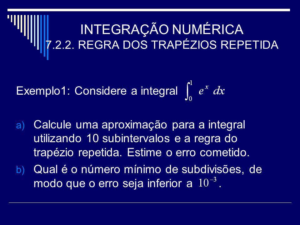 INTEGRAÇÃO NUMÉRICA 7.2.2. REGRA DOS TRAPÉZIOS REPETIDA Exemplo1: Considere a integral a) Calcule uma aproximação para a integral utilizando 10 subint