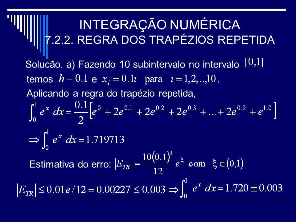 INTEGRAÇÃO NUMÉRICA 7.2.2. REGRA DOS TRAPÉZIOS REPETIDA Solucão. a) Fazendo 10 subintervalo no intervalo temos e. Aplicando a regra do trapézio repeti