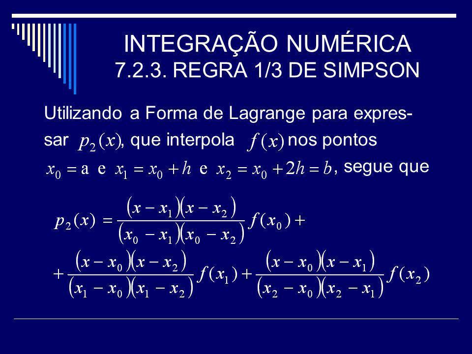 INTEGRAÇÃO NUMÉRICA 7.2.3. REGRA 1/3 DE SIMPSON Utilizando a Forma de Lagrange para expres- sar, que interpola nos pontos, segue que