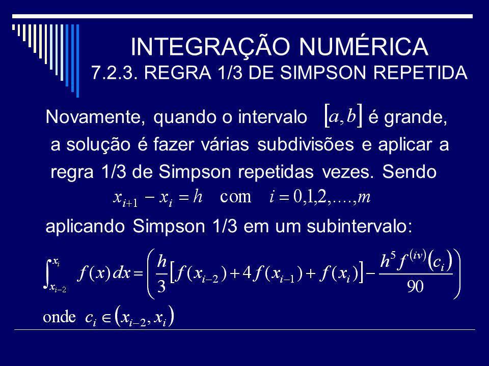 INTEGRAÇÃO NUMÉRICA 7.2.3. REGRA 1/3 DE SIMPSON REPETIDA Novamente, quando o intervalo é grande, a solução é fazer várias subdivisões e aplicar a regr