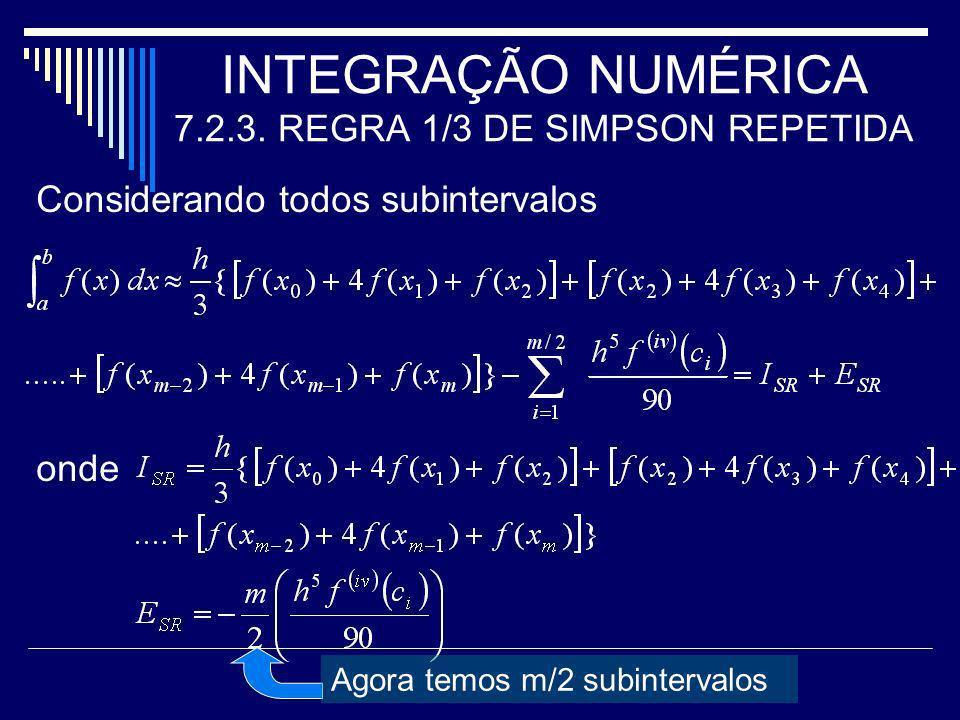 INTEGRAÇÃO NUMÉRICA 7.2.3. REGRA 1/3 DE SIMPSON REPETIDA Considerando todos subintervalos onde Agora temos m/2 subintervalos