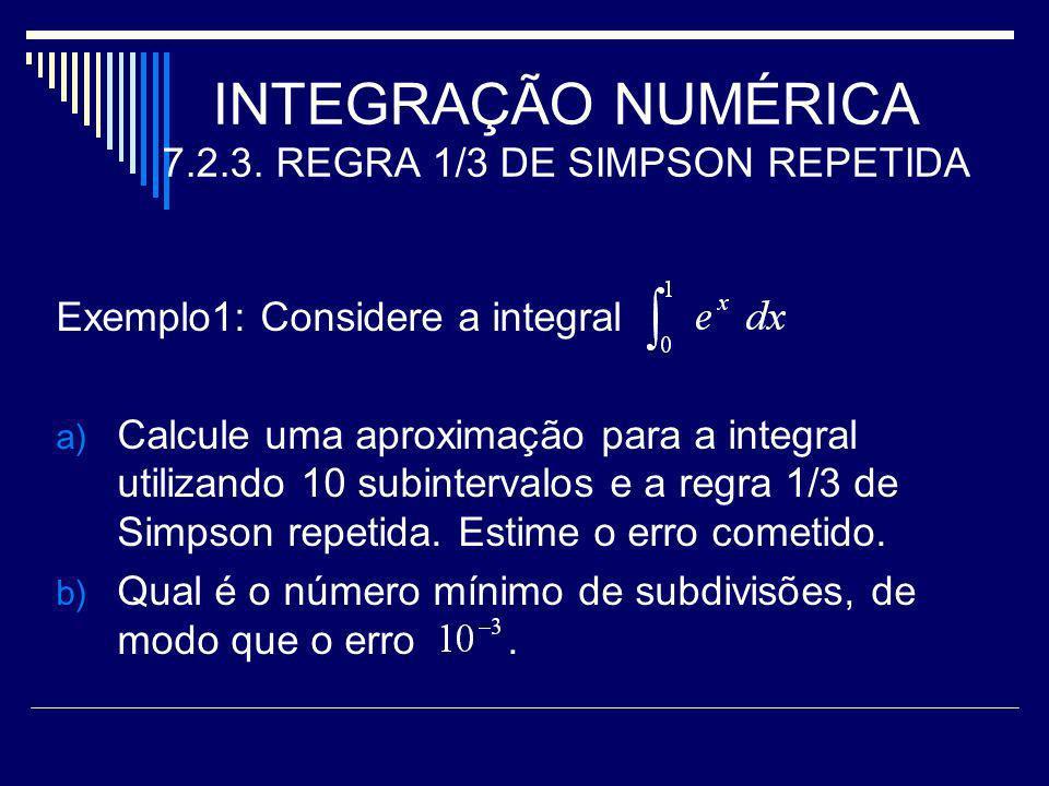 INTEGRAÇÃO NUMÉRICA 7.2.3. REGRA 1/3 DE SIMPSON REPETIDA Exemplo1: Considere a integral a) Calcule uma aproximação para a integral utilizando 10 subin