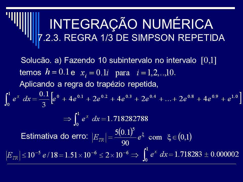 INTEGRAÇÃO NUMÉRICA 7.2.3. REGRA 1/3 DE SIMPSON REPETIDA Solucão. a) Fazendo 10 subintervalo no intervalo temos e. Aplicando a regra do trapézio repet