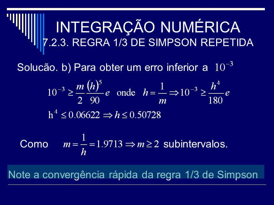 INTEGRAÇÃO NUMÉRICA 7.2.3. REGRA 1/3 DE SIMPSON REPETIDA Solucão. b) Para obter um erro inferior a Como subintervalos. Note a convergência rápida da r