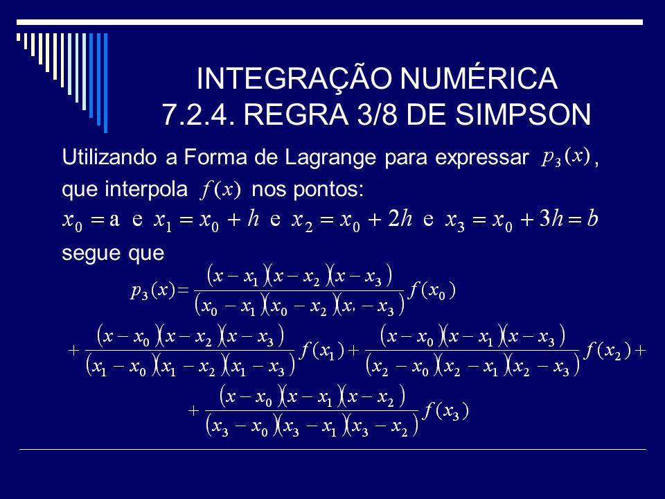 INTEGRAÇÃO NUMÉRICA 7.2.4. REGRA 3/8 DE SIMPSON Utilizando a Forma de Lagrange para expressar, que interpola nos pontos: segue que