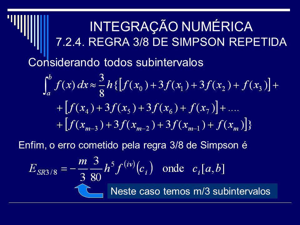INTEGRAÇÃO NUMÉRICA 7.2.4. REGRA 3/8 DE SIMPSON REPETIDA Considerando todos subintervalos Enfim, o erro cometido pela regra 3/8 de Simpson é Neste cas