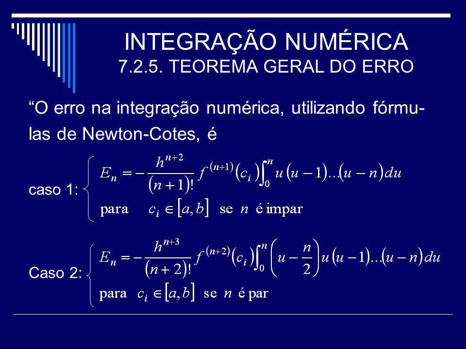 INTEGRAÇÃO NUMÉRICA 7.2.5. TEOREMA GERAL DO ERRO O erro na integração numérica, utilizando fórmu- las de Newton-Cotes, é caso 1: Caso 2: