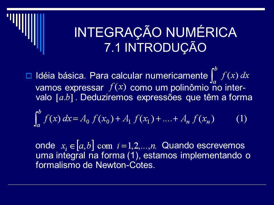 INTEGRAÇÃO NUMÉRICA 7.2 FÓRMULAS DE NEWTON-COTES No procedimento de Newton-Cotes o polinômio aproxima em pontos de, igualmente espaçados.