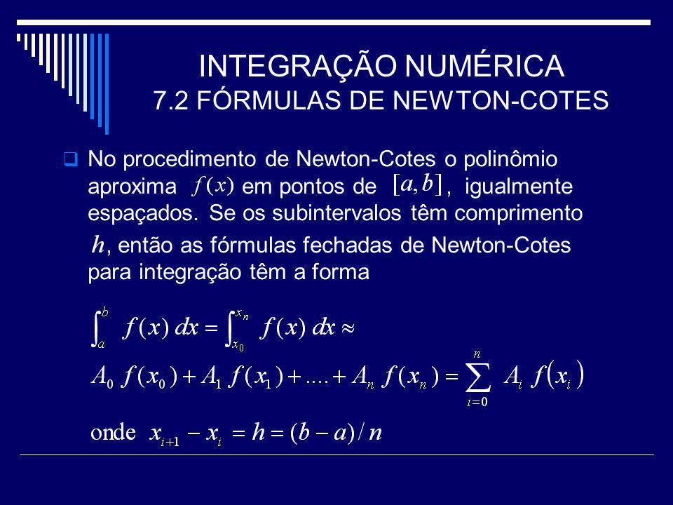 INTEGRAÇÃO NUMÉRICA 7.2 FÓRMULAS DE NEWTON-COTES No procedimento de Newton-Cotes o polinômio aproxima em pontos de, igualmente espaçados. Se os subint