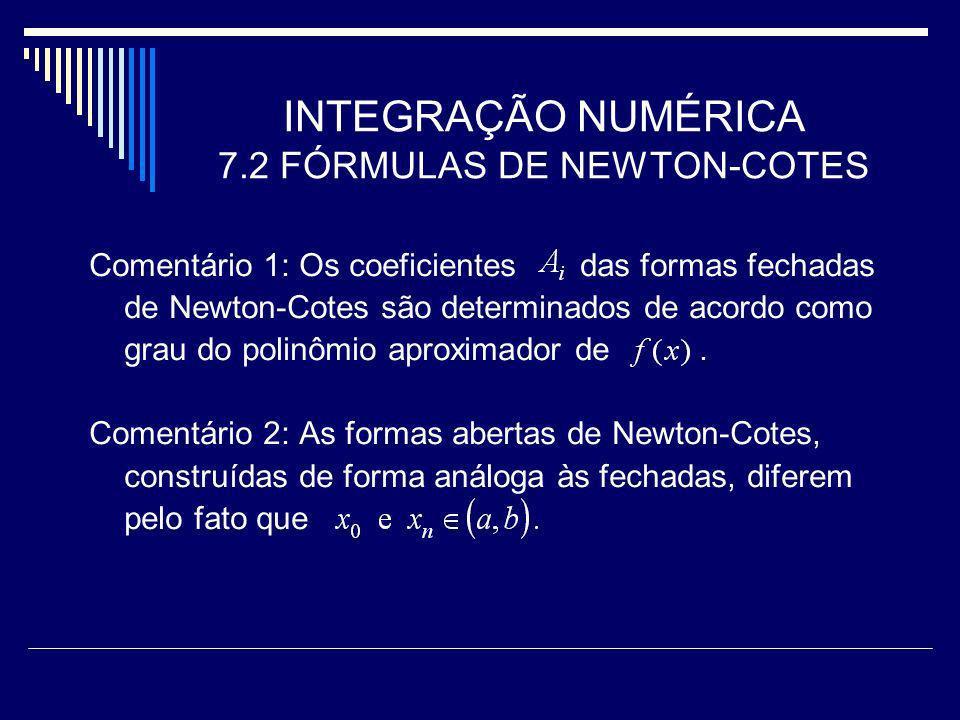 INTEGRAÇÃO NUMÉRICA 7.2 FÓRMULAS DE NEWTON-COTES Comentário 1: Os coeficientes das formas fechadas de Newton-Cotes são determinados de acordo como gra