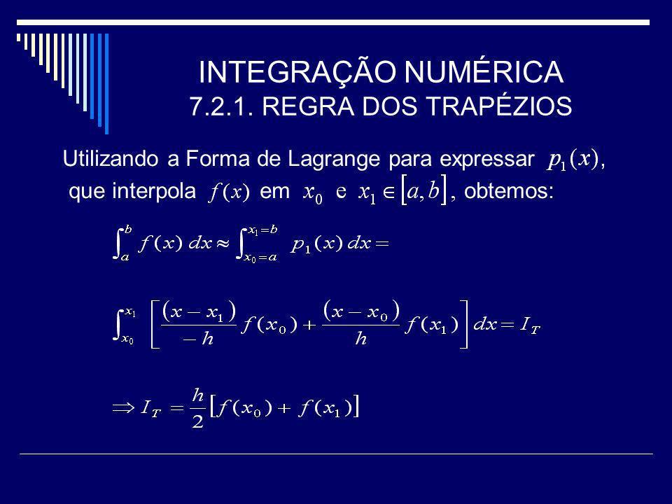 INTEGRAÇÃO NUMÉRICA 7.2.1. REGRA DOS TRAPÉZIOS Utilizando a Forma de Lagrange para expressar, que interpola em obtemos:
