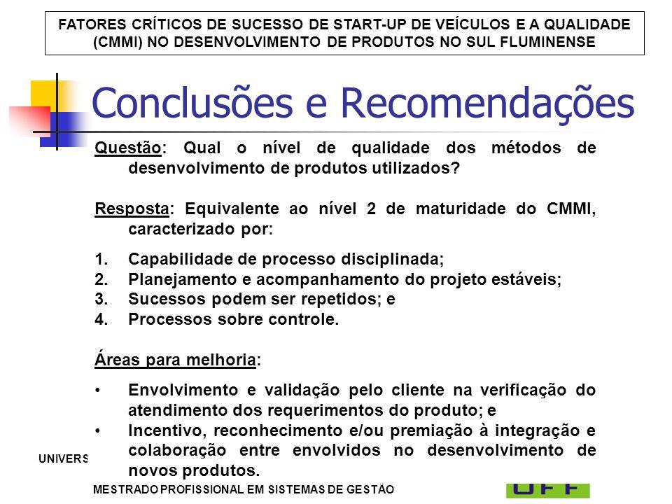 UNIVERSIDADE FEDERAL FLUMINENSE – LABORATÓRIO DE TECNOLOGIA, GESTÃO DE NEGÓCIOS E MEIO AMBIENTE / LATEC MESTRADO PROFISSIONAL EM SISTEMAS DE GESTÃO FATORES CRÍTICOS DE SUCESSO DE START-UP DE VEÍCULOS E A QUALIDADE (CMMI) NO DESENVOLVIMENTO DE PRODUTOS NO SUL FLUMINENSE Conclusões e Recomendações Questão: Qual o nível de qualidade dos métodos de desenvolvimento de produtos utilizados.