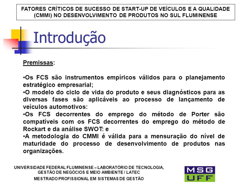 UNIVERSIDADE FEDERAL FLUMINENSE – LABORATÓRIO DE TECNOLOGIA, GESTÃO DE NEGÓCIOS E MEIO AMBIENTE / LATEC MESTRADO PROFISSIONAL EM SISTEMAS DE GESTÃO FATORES CRÍTICOS DE SUCESSO DE START-UP DE VEÍCULOS E A QUALIDADE (CMMI) NO DESENVOLVIMENTO DE PRODUTOS NO SUL FLUMINENSE Introdução Premissas: Os FCS são instrumentos empíricos válidos para o planejamento estratégico empresarial; O modelo do ciclo de vida do produto e seus diagnósticos para as diversas fases são aplicáveis ao processo de lançamento de veículos automotivos: Os FCS decorrentes do emprego do método de Porter são compatíveis com os FCS decorrentes do emprego do método de Rockart e da análise SWOT: e A metodologia do CMMI é válida para a mensuração do nível de maturidade do processo de desenvolvimento de produtos nas organizações.