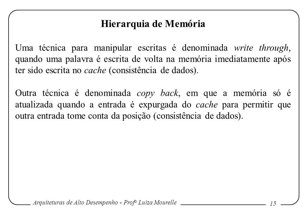 Arquiteturas de Alto Desempenho - Prof a Luiza Mourelle 15 Hierarquia de Memória Uma técnica para manipular escritas é denominada write through, quand