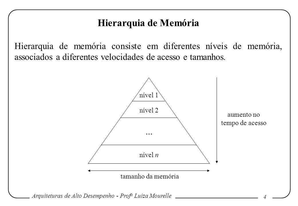 Arquiteturas de Alto Desempenho - Prof a Luiza Mourelle 4 Hierarquia de Memória Hierarquia de memória consiste em diferentes níveis de memória, associ