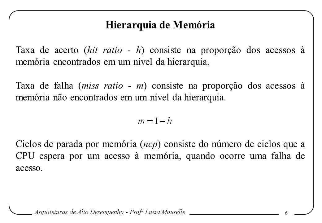 Arquiteturas de Alto Desempenho - Prof a Luiza Mourelle 6 Hierarquia de Memória Taxa de acerto (hit ratio - h) consiste na proporção dos acessos à mem