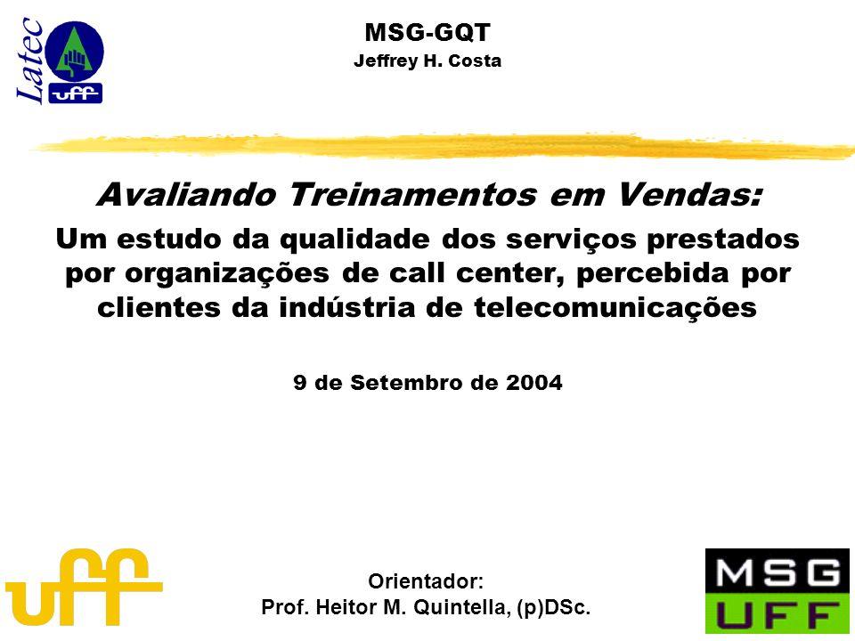 Orientador: Prof. Heitor M. Quintella, (p)DSc. MSG-GQT Jeffrey H. Costa Avaliando Treinamentos em Vendas: Um estudo da qualidade dos serviços prestado