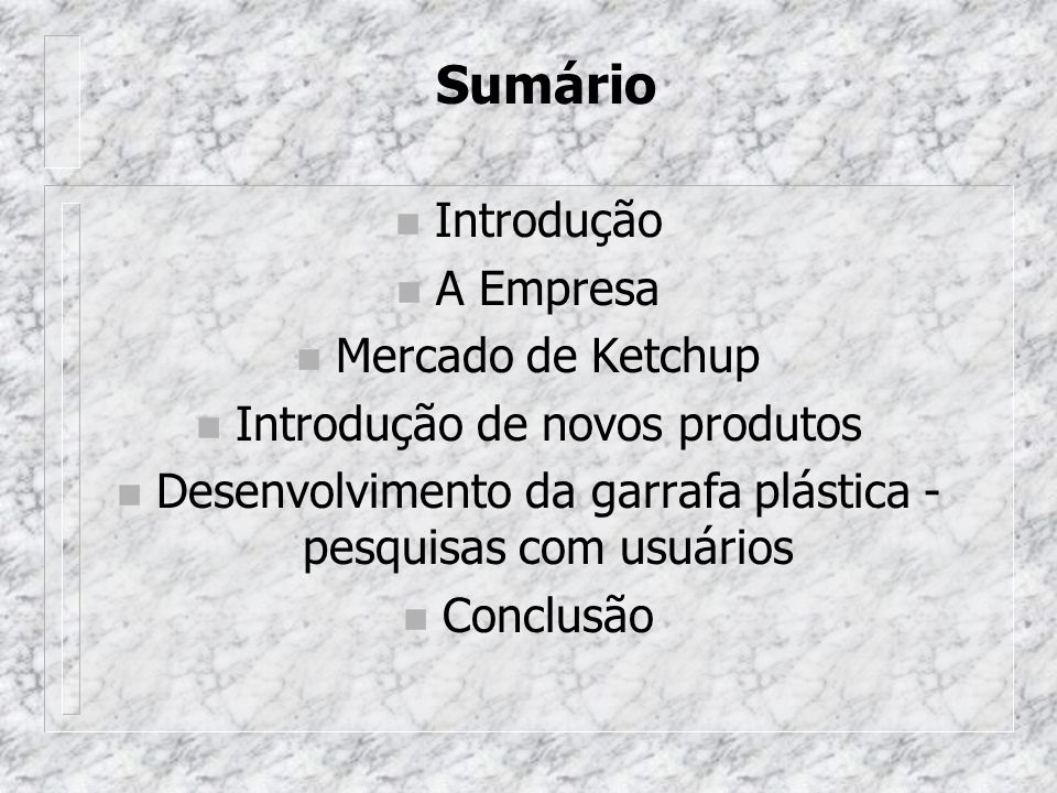 Sumário n Introdução n A Empresa n Mercado de Ketchup n Introdução de novos produtos n Desenvolvimento da garrafa plástica - pesquisas com usuários n