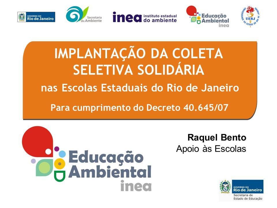 Para cumprimento do Decreto 40.645/07 IMPLANTAÇÃO DA COLETA SELETIVA SOLIDÁRIA nas Escolas Estaduais do Rio de Janeiro Raquel Bento Apoio às Escolas