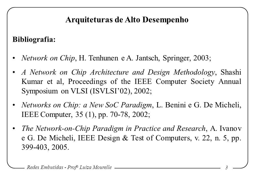 Redes Embutidas - Prof a Luiza Mourelle 3 Arquiteturas de Alto Desempenho Bibliografia: Network on Chip, H. Tenhunen e A. Jantsch, Springer, 2003; A N
