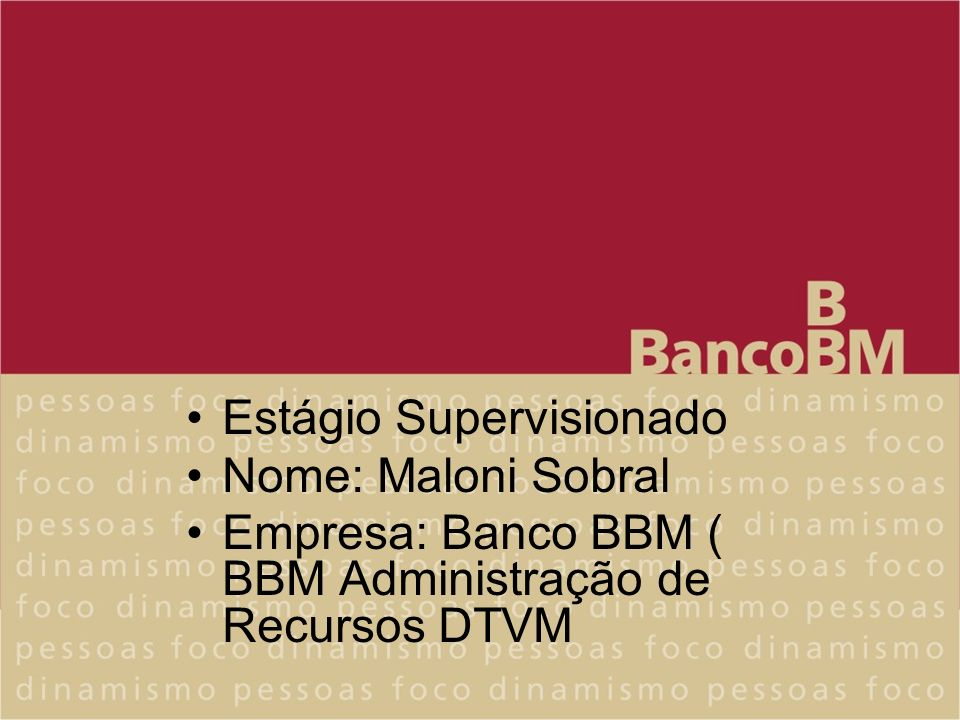 Estágio Supervisionado Nome: Maloni Sobral Empresa: Banco BBM ( BBM Administração de Recursos DTVM