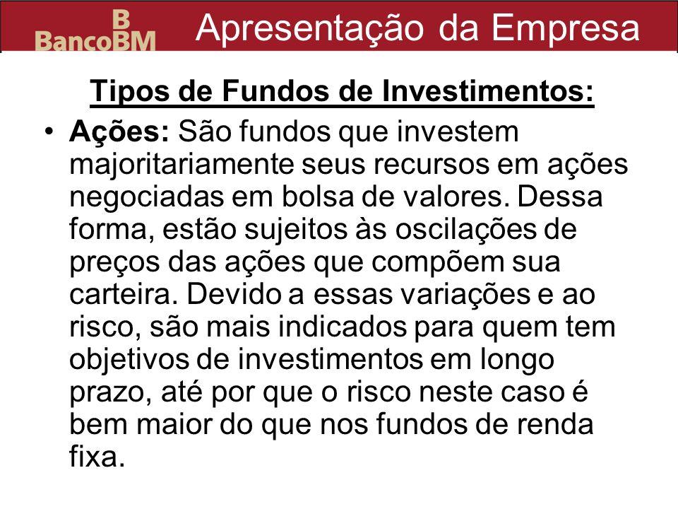 Apresentação da Empresa Tipos de Fundos de Investimentos: Ações: São fundos que investem majoritariamente seus recursos em ações negociadas em bolsa d