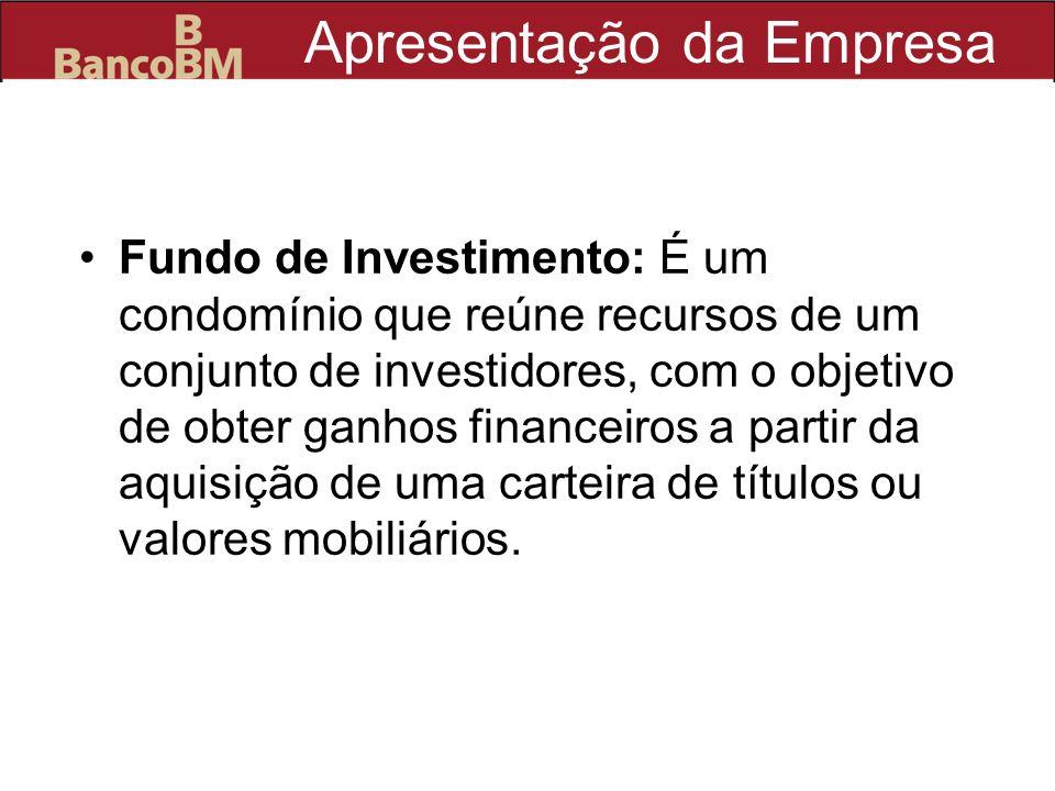 Apresentação da Empresa Fundo de Investimento: É um condomínio que reúne recursos de um conjunto de investidores, com o objetivo de obter ganhos finan