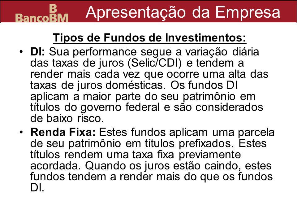 Apresentação da Empresa Tipos de Fundos de Investimentos: DI: Sua performance segue a variação diária das taxas de juros (Selic/CDI) e tendem a render