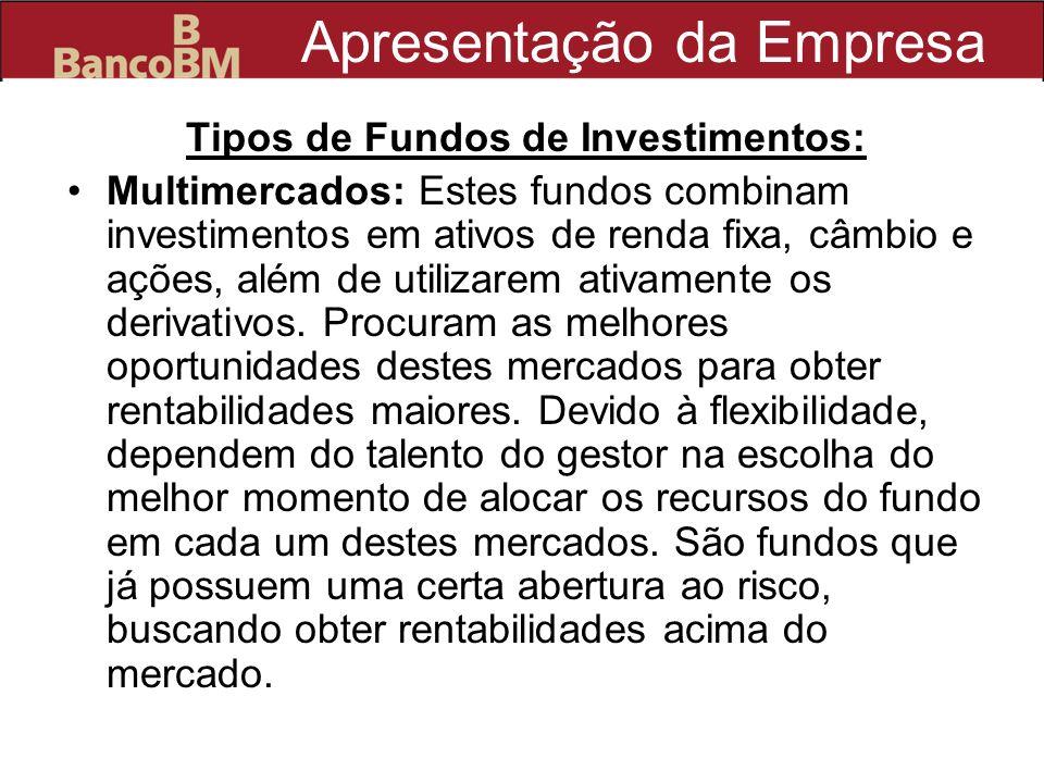 Apresentação da Empresa Tipos de Fundos de Investimentos: Multimercados: Estes fundos combinam investimentos em ativos de renda fixa, câmbio e ações,