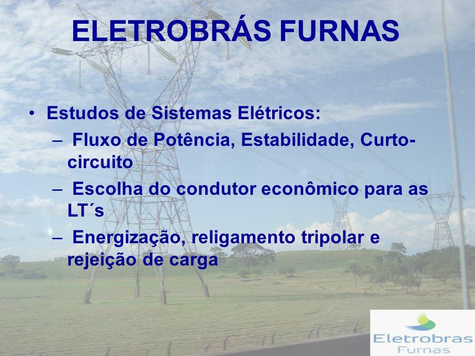 ELETROBRÁS FURNAS Estudos de Sistemas Elétricos: – Fluxo de Potência, Estabilidade, Curto- circuito – Escolha do condutor econômico para as LT´s – Energização, religamento tripolar e rejeição de carga