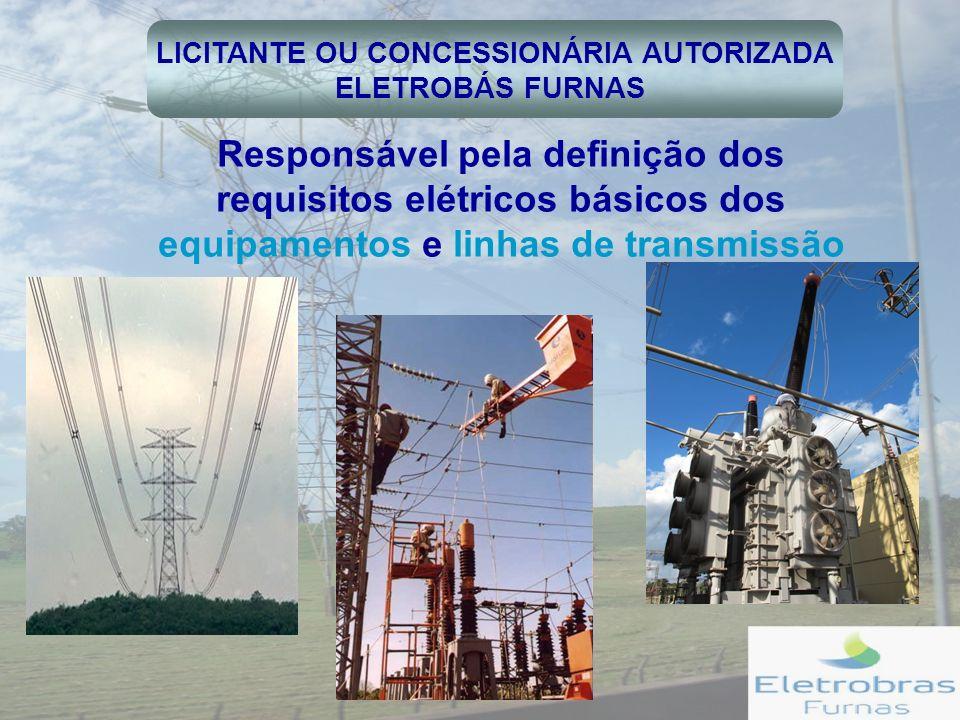 LICITANTE OU CONCESSIONÁRIA AUTORIZADA ELETROBÁS FURNAS Responsável pela definição dos requisitos elétricos básicos dos equipamentos e linhas de transmissão