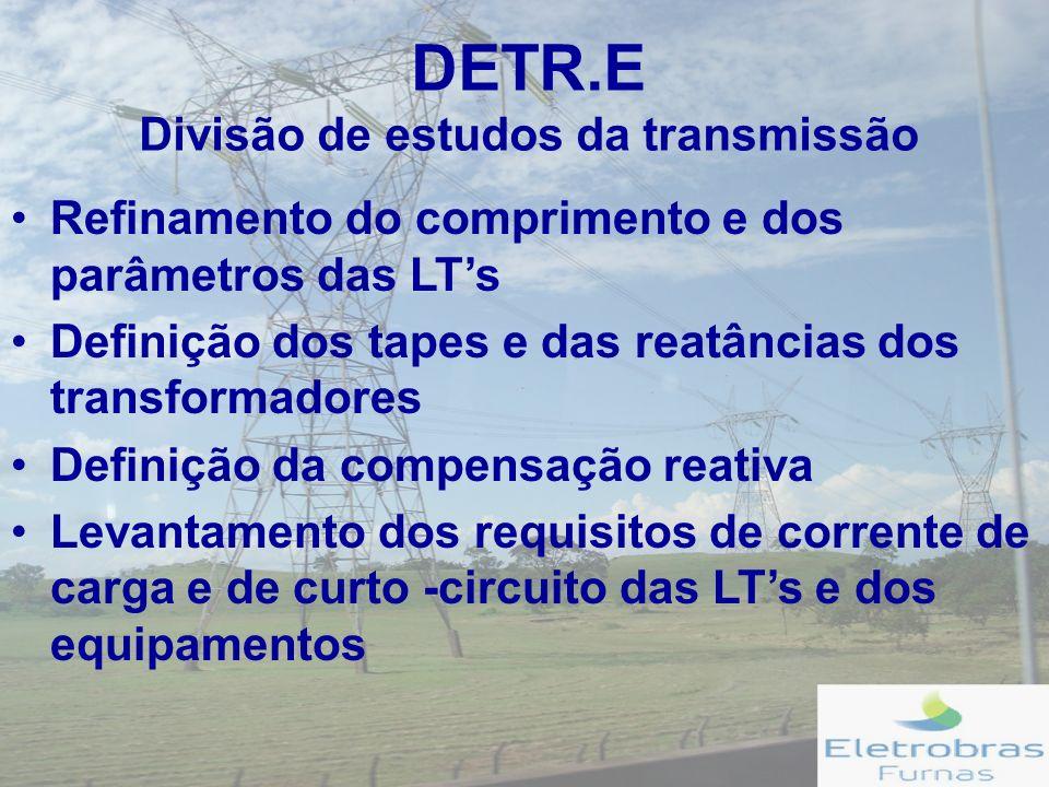 DETR.E Divisão de estudos da transmissão Refinamento do comprimento e dos parâmetros das LTs Definição dos tapes e das reatâncias dos transformadores Definição da compensação reativa Levantamento dos requisitos de corrente de carga e de curto -circuito das LTs e dos equipamentos